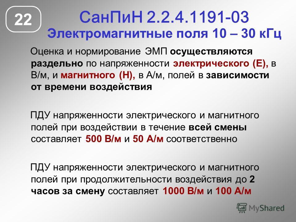СанПиН 2.2.4.1191-03 Электромагнитные поля 10 – 30 кГц 22 Оценка и нормирование ЭМП осуществляются раздельно по напряженности электрического (Е), в В/м, и магнитного (Н), в А/м, полей в зависимости от времени воздействия ПДУ напряженности электрическ