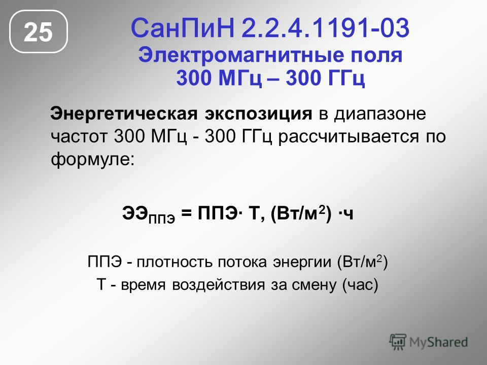 СанПиН 2.2.4.1191-03 Электромагнитные поля 300 МГц – 300 ГГц 25 Энергетическая экспозиция в диапазоне частот 300 МГц - 300 ГГц рассчитывается по формуле: ЭЭ ППЭ = ППЭ· Т, (Вт/м 2 ) ·ч ППЭ - плотность потока энергии (Вт/м 2 ) Т - время воздействия за