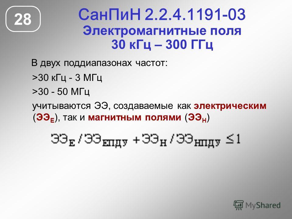 СанПиН 2.2.4.1191-03 Электромагнитные поля 30 кГц – 300 ГГц 28 В двух поддиапазонах частот: >30 кГц - 3 МГц >30 - 50 МГц учитываются ЭЭ, создаваемые как электрическим (ЭЭ Е ), так и магнитным полями (ЭЭ Н )