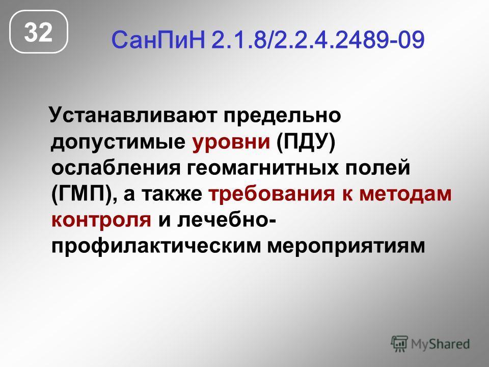 СанПиН 2.1.8/2.2.4.2489-09 32 Устанавливают предельно допустимые уровни (ПДУ) ослабления геомагнитных полей (ГМП), а также требования к методам контроля и лечебно- профилактическим мероприятиям