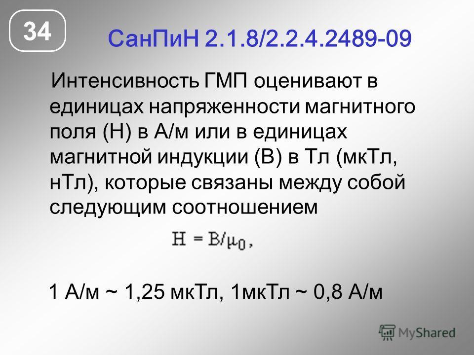 СанПиН 2.1.8/2.2.4.2489-09 34 Интенсивность ГМП оценивают в единицах напряженности магнитного поля (Н) в А/м или в единицах магнитной индукции (В) в Тл (мкТл, нТл), которые связаны между собой следующим соотношением 1 А/м ~ 1,25 мкТл, 1мкТл ~ 0,8 А/м