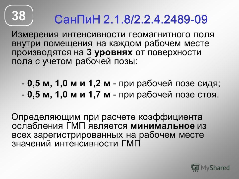 СанПиН 2.1.8/2.2.4.2489-09 38 Измерения интенсивности геомагнитного поля внутри помещения на каждом рабочем месте производятся на 3 уровнях от поверхности пола с учетом рабочей позы: - 0,5 м, 1,0 м и 1,2 м - при рабочей позе сидя; - 0,5 м, 1,0 м и 1,