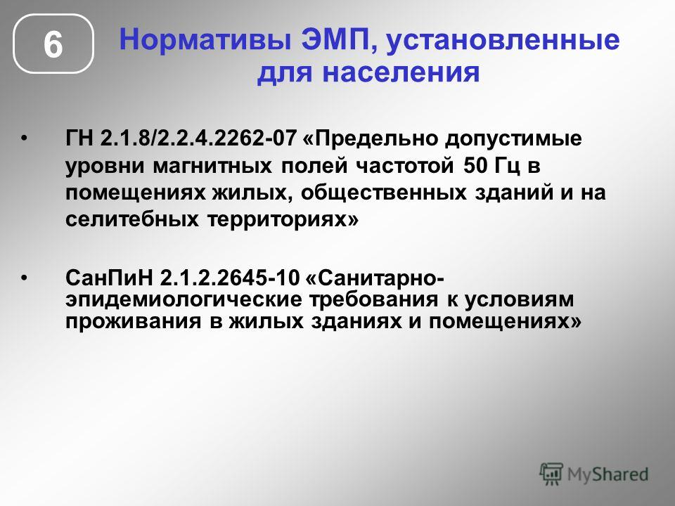 Нормативы ЭМП, установленные для населения 6 ГН 2.1.8/2.2.4.2262-07 «Предельно допустимые уровни магнитных полей частотой 50 Гц в помещениях жилых, общественных зданий и на селитебных территориях» СанПиН 2.1.2.2645-10 «Санитарно- эпидемиологические т