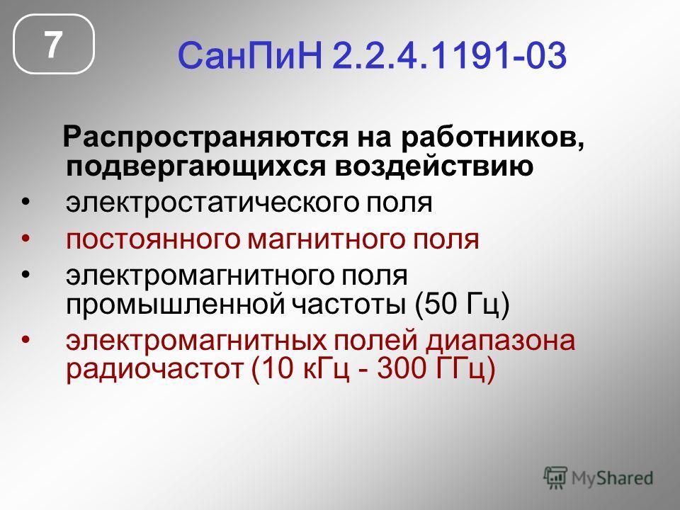СанПиН 2.2.4.1191-03 7 Распространяются на работников, подвергающихся воздействию электростатического поля постоянного магнитного поля электромагнитного поля промышленной частоты (50 Гц) электромагнитных полей диапазона радиочастот (10 кГц - 300 ГГц)
