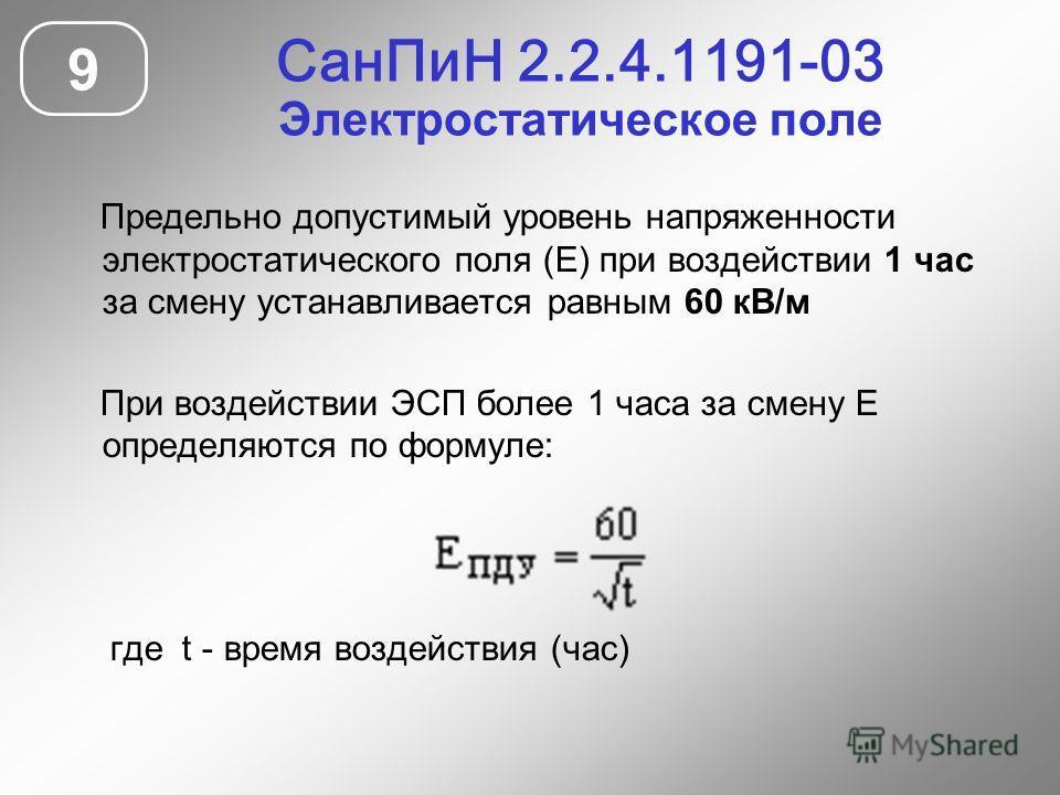 СанПиН 2.2.4.1191-03 Электростатическое поле 9 Предельно допустимый уровень напряженности электростатического поля (Е) при воздействии 1 час за смену устанавливается равным 60 кВ/м При воздействии ЭСП более 1 часа за смену Е определяются по формуле: