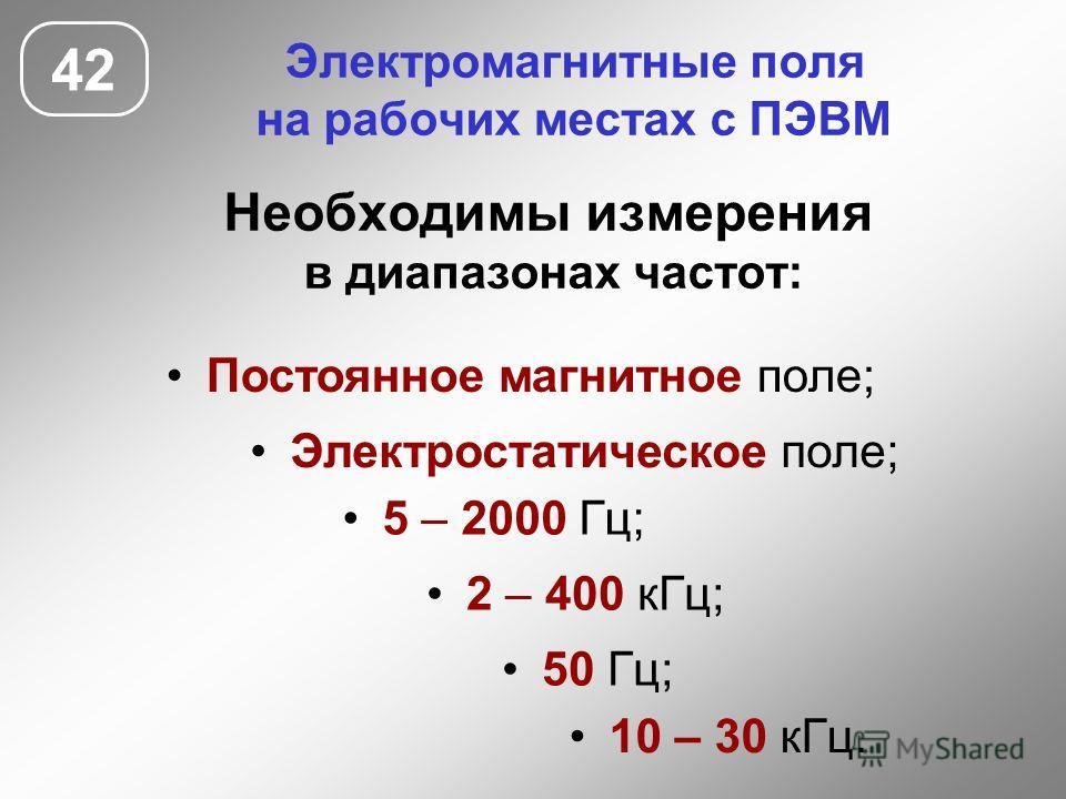 Электромагнитные поля на рабочих местах с ПЭВМ Необходимы измерения в диапазонах частот: 42 Электростатическое поле; 5 – 2000 Гц; 50 Гц; 2 – 400 кГц; 10 – 30 кГц. Постоянное магнитное поле;