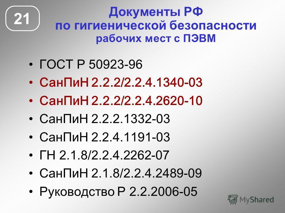 Документы РФ по гигиенической безопасности рабочих мест с ПЭВМ 21 ГОСТ Р 50923-96 СанПиН 2.2.2/2.2.4.1340-03 СанПиН 2.2.2/2.2.4.2620-10 СанПиН 2.2.2.1332-03 СанПиН 2.2.4.1191-03 ГН 2.1.8/2.2.4.2262-07 СанПиН 2.1.8/2.2.4.2489-09 Руководство Р 2.2.2006