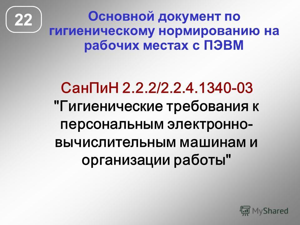 Основной документ по гигиеническому нормированию на рабочих местах с ПЭВМ 22 СанПиН 2.2.2/2.2.4.1340-03 Гигиенические требования к персональным электронно- вычислительным машинам и организации работы