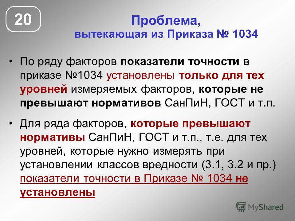 По ряду факторов показатели точности в приказе 1034 установлены только для тех уровней измеряемых факторов, которые не превышают нормативов СанПиН, ГОСТ и т.п. Для ряда факторов, которые превышают нормативы СанПиН, ГОСТ и т.п., т.е. для тех уровней,