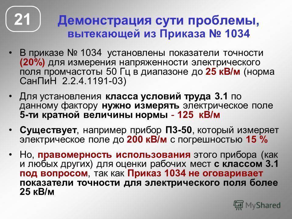В приказе 1034 установлены показатели точности (20%) для измерения напряженности электрического поля промчастоты 50 Гц в диапазоне до 25 кВ/м (норма СанПиН 2.2.4.1191-03) Для установления класса условий труда 3.1 по данному фактору нужно измерять эле