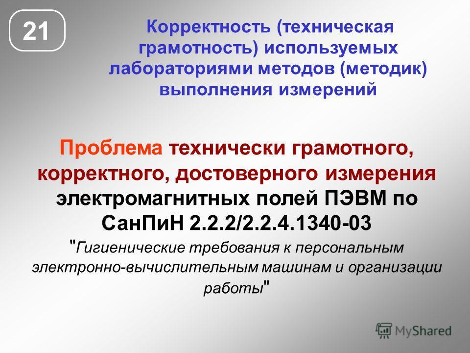 21 Корректность (техническая грамотность) используемых лабораториями методов (методик) выполнения измерений Проблема технически грамотного, корректного, достоверного измерения электромагнитных полей ПЭВМ по СанПиН 2.2.2/2.2.4.1340-03