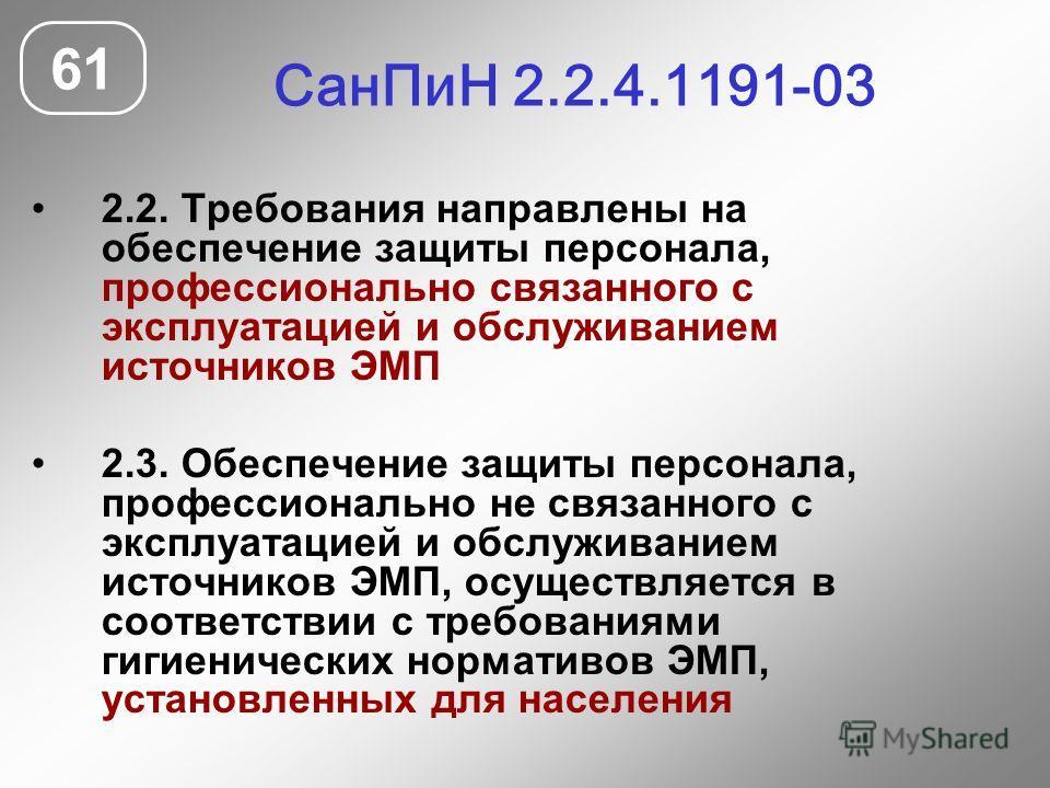 СанПиН 2.2.4.1191-03 61 2.2. Требования направлены на обеспечение защиты персонала, профессионально связанного с эксплуатацией и обслуживанием источников ЭМП 2.3. Обеспечение защиты персонала, профессионально не связанного с эксплуатацией и обслужива