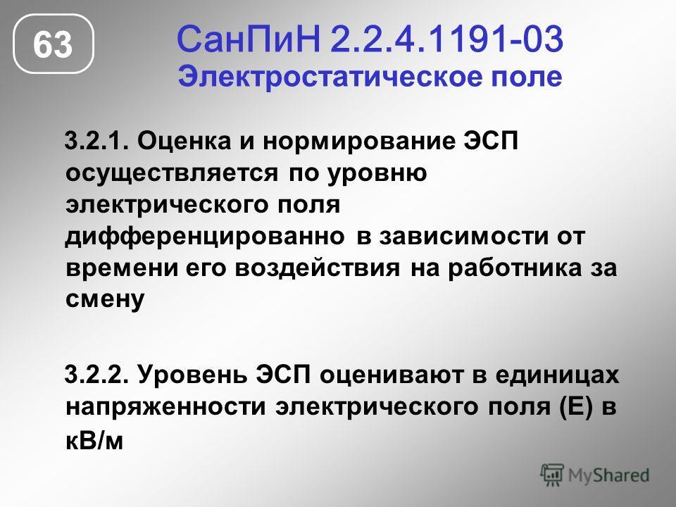 СанПиН 2.2.4.1191-03 Электростатическое поле 63 3.2.1. Оценка и нормирование ЭСП осуществляется по уровню электрического поля дифференцированно в зависимости от времени его воздействия на работника за смену 3.2.2. Уровень ЭСП оценивают в единицах нап