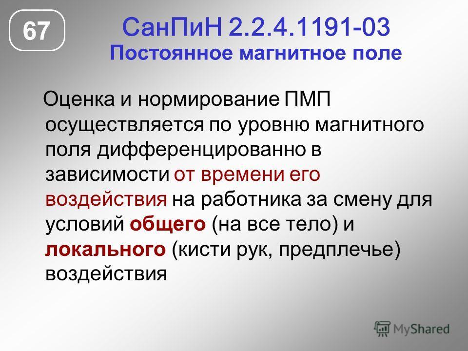 СанПиН 2.2.4.1191-03 Постоянное магнитное поле 67 Оценка и нормирование ПМП осуществляется по уровню магнитного поля дифференцированно в зависимости от времени его воздействия на работника за смену для условий общего (на все тело) и локального (кисти