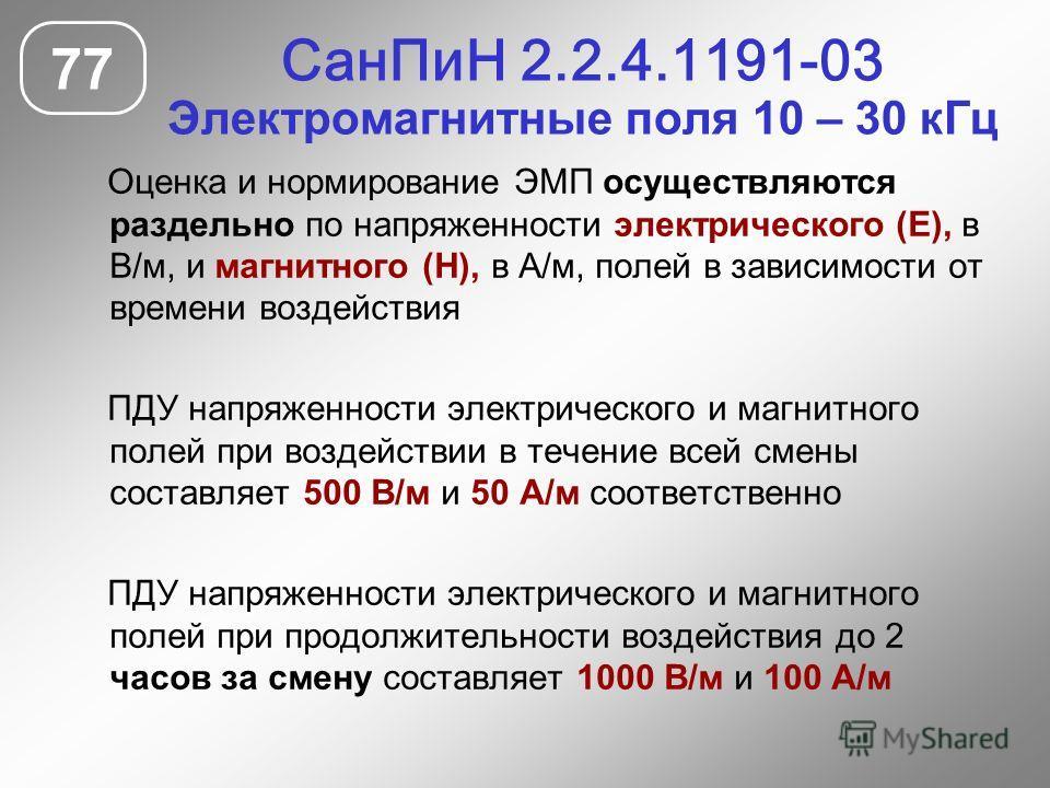 СанПиН 2.2.4.1191-03 Электромагнитные поля 10 – 30 кГц 77 Оценка и нормирование ЭМП осуществляются раздельно по напряженности электрического (Е), в В/м, и магнитного (Н), в А/м, полей в зависимости от времени воздействия ПДУ напряженности электрическ