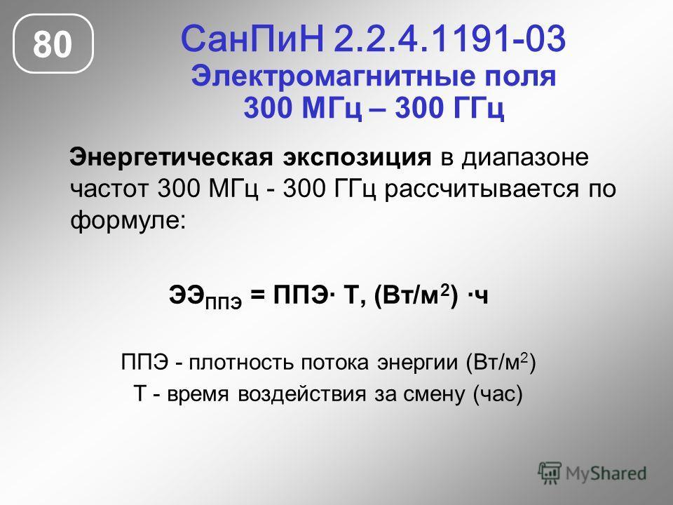 СанПиН 2.2.4.1191-03 Электромагнитные поля 300 МГц – 300 ГГц 80 Энергетическая экспозиция в диапазоне частот 300 МГц - 300 ГГц рассчитывается по формуле: ЭЭ ППЭ = ППЭ· Т, (Вт/м 2 ) ·ч ППЭ - плотность потока энергии (Вт/м 2 ) Т - время воздействия за