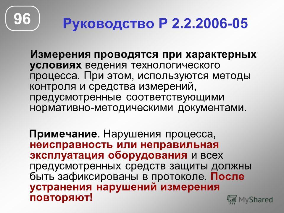 Руководство Р 2.2.2006-05 96 Измерения проводятся при характерных условиях ведения технологического процесса. При этом, используются методы контроля и средства измерений, предусмотренные соответствующими нормативно-методическими документами. Примечан