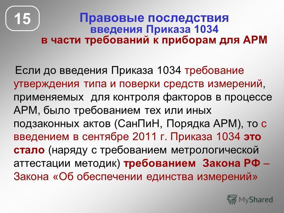 Если до введения Приказа 1034 требование утверждения типа и поверки средств измерений, применяемых для контроля факторов в процессе АРМ, было требованием тех или иных подзаконных актов (СанПиН, Порядка АРМ), то с введением в сентябре 2011 г. Приказа