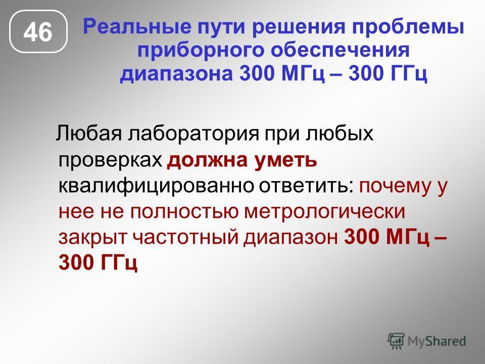 Реальные пути решения проблемы приборного обеспечения диапазона 300 МГц – 300 ГГц 46 Любая лаборатория при любых проверках должна уметь квалифицированно ответить: почему у нее не полностью метрологически закрыт частотный диапазон 300 МГц – 300 ГГц