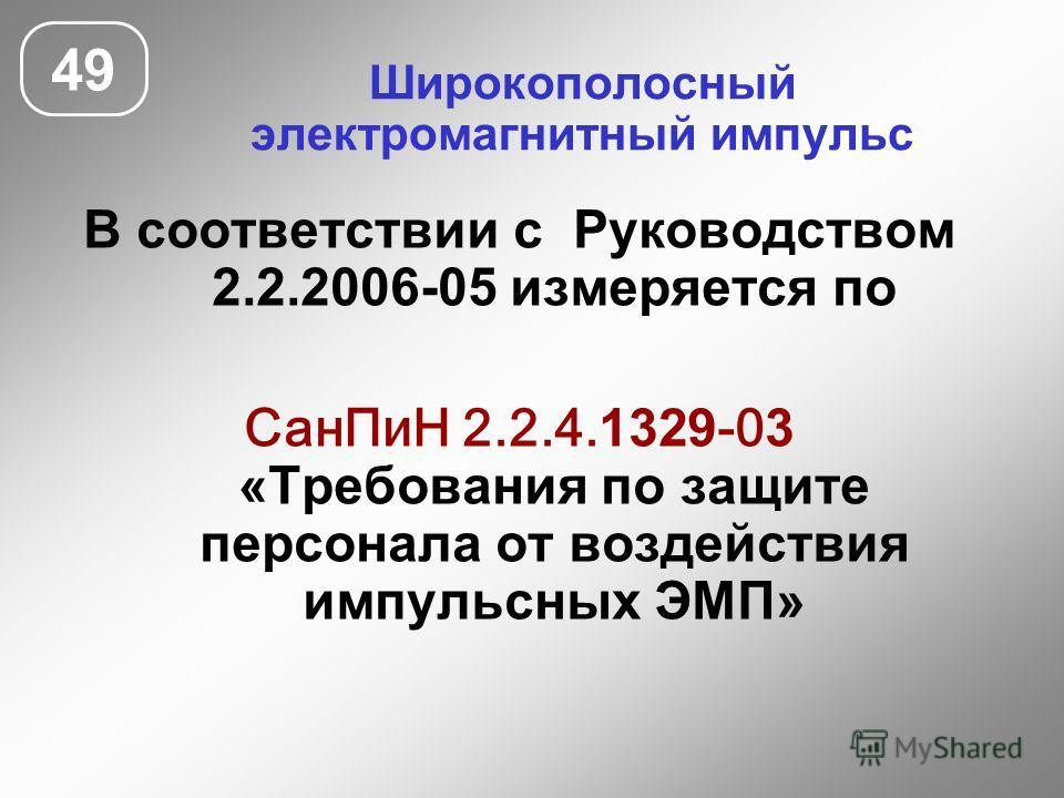 Широкополосный электромагнитный импульс 49 В соответствии с Руководством 2.2.2006-05 измеряется по СанПиН 2.2.4. 1329 -0 3 «Требования по защите персонала от воздействия импульсных ЭМП»