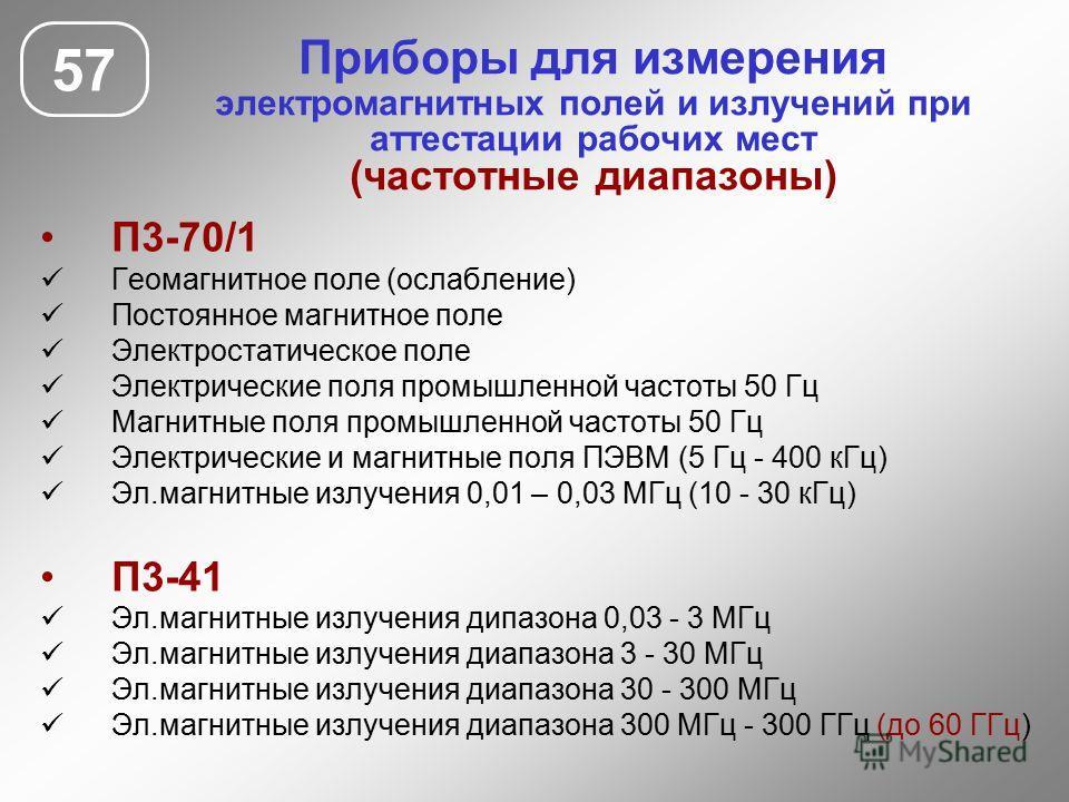 Приборы для измерения электромагнитных полей и излучений при аттестации рабочих мест (частотные диапазоны) 57 П3-70/1 Геомагнитное поле (ослабление) Постоянное магнитное поле Электростатическое поле Электрические поля промышленной частоты 50 Гц Магни