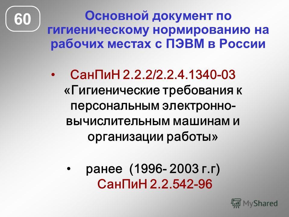 Основной документ по гигиеническому нормированию на рабочих местах с ПЭВМ в России 60 СанПиН 2.2.2/2.2.4.1340-03 «Гигиенические требования к персональным электронно- вычислительным машинам и организации работы» ранее (1996- 2003 г.г) СанПиН 2.2.542-9