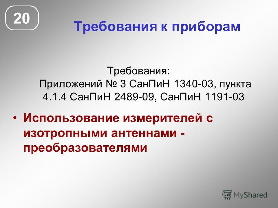 Требования к приборам Требования: Приложений 3 СанПиН 1340-03, пункта 4.1.4 СанПиН 2489-09, СанПиН 1191-03 Использование измерителей с изотропными антеннами - преобразователями 20