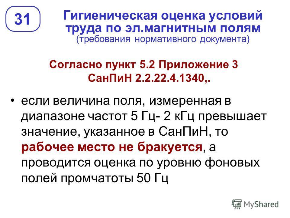 Гигиеническая оценка условий труда по эл.магнитным полям (требования нормативного документа) 31 Согласно пункт 5.2 Приложение 3 СанПиН 2.2.22.4.1340,. если величина поля, измеренная в диапазоне частот 5 Гц- 2 кГц превышает значение, указанное в СанПи