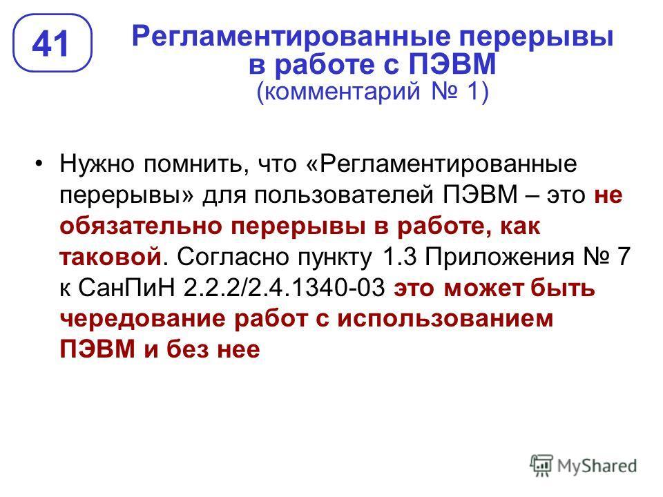 Регламентированные перерывы в работе с ПЭВМ (комментарий 1) 41 Нужно помнить, что «Регламентированные перерывы» для пользователей ПЭВМ – это не обязательно перерывы в работе, как таковой. Согласно пункту 1.3 Приложения 7 к СанПиН 2.2.2/2.4.1340-03 эт