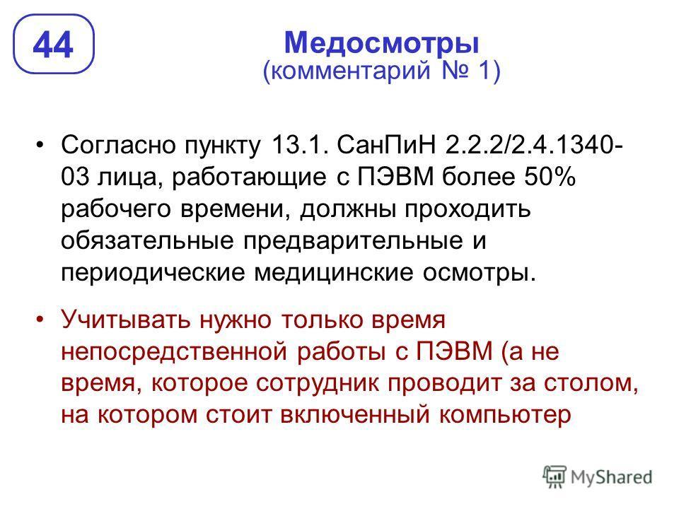 Медосмотры (комментарий 1) 44 Согласно пункту 13.1. СанПиН 2.2.2/2.4.1340- 03 лица, работающие с ПЭВМ более 50% рабочего времени, должны проходить обязательные предварительные и периодические медицинские осмотры. Учитывать нужно только время непосред