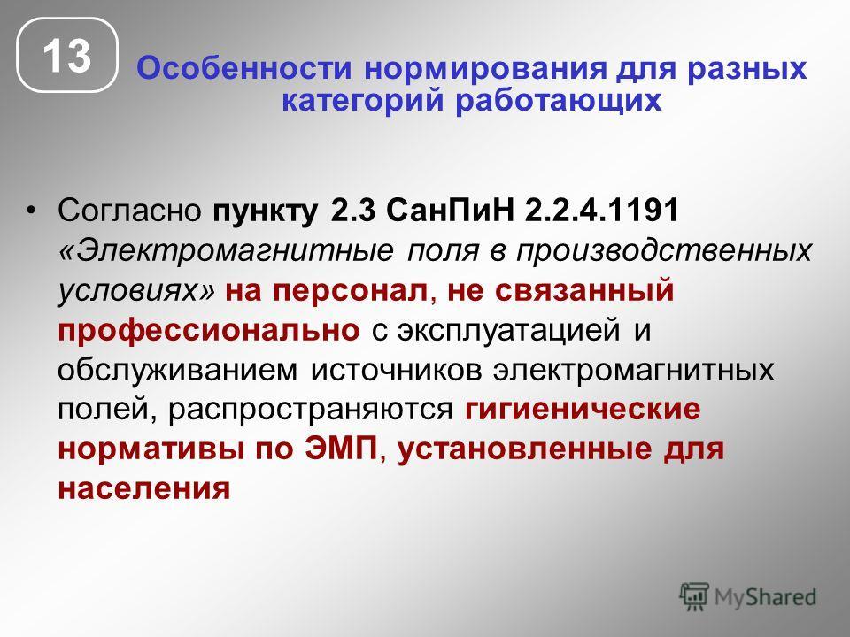 Особенности нормирования для разных категорий работающих 13 Согласно пункту 2.3 СанПиН 2.2.4.1191 «Электромагнитные поля в производственных условиях» на персонал, не связанный профессионально с эксплуатацией и обслуживанием источников электромагнитны