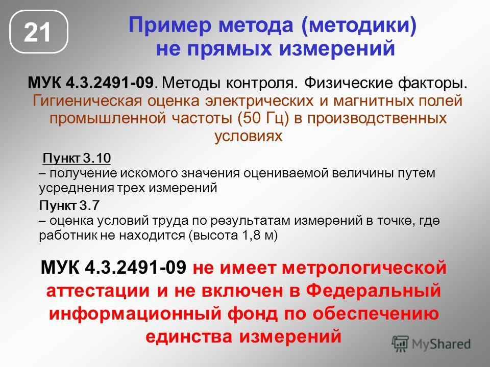 Пример метода (методики) не прямых измерений МУК 4.3.2491-09. Методы контроля. Физические факторы. Гигиеническая оценка электрических и магнитных полей промышленной частоты (50 Гц) в производственных условиях 21 МУК 4.3.2491-09 не имеет метрологическ