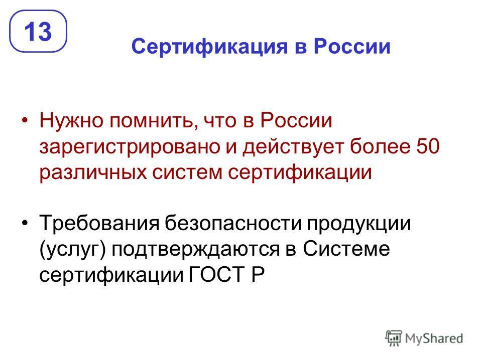 Сертификация в России Нужно помнить, что в России зарегистрировано и действует более 50 различных систем сертификации Требования безопасности продукции (услуг) подтверждаются в Системе сертификации ГОСТ Р 13