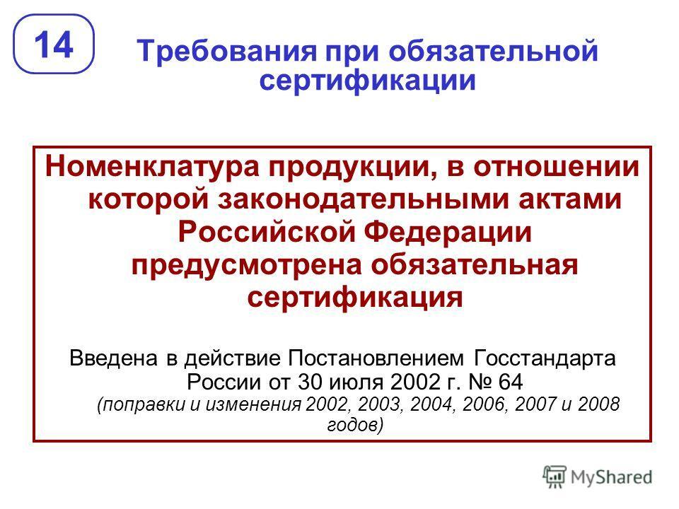 Требования при обязательной сертификации 14 Номенклатура продукции, в отношении которой законодательными актами Российской Федерации предусмотрена обязательная сертификация Введена в действие Постановлением Госстандарта России от 30 июля 2002 г. 64 (