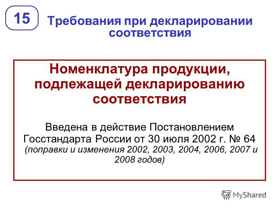 Требования при декларировании соответствия 15 Номенклатура продукции, подлежащей декларированию соответствия Введена в действие Постановлением Госстандарта России от 30 июля 2002 г. 64 (поправки и изменения 2002, 2003, 2004, 2006, 2007 и 2008 годов)