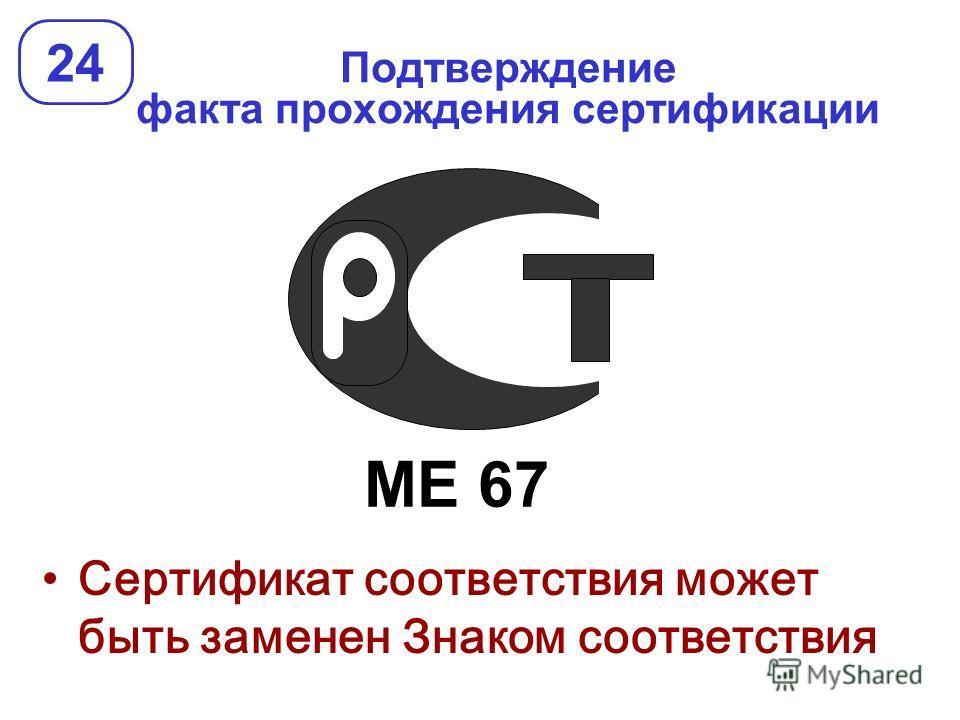 Подтверждение факта прохождения сертификации 24 Сертификат соответствия может быть заменен Знаком соответствия МЕ 67