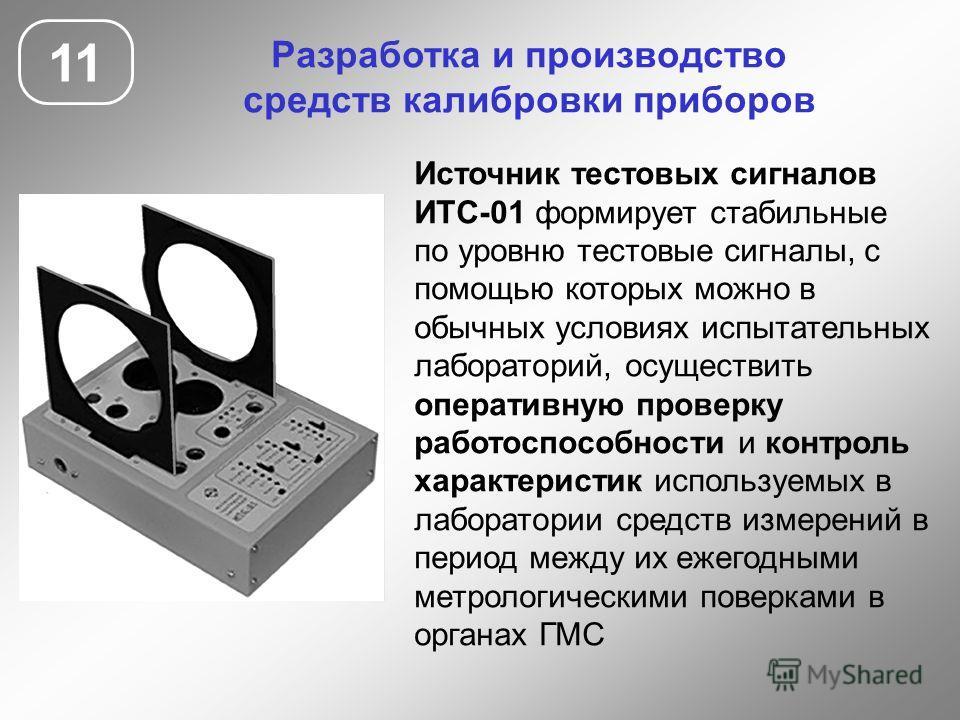 11 Разработка и производство средств калибровки приборов Источник тестовых сигналов ИТС-01 формирует стабильные по уровню тестовые сигналы, с помощью которых можно в обычных условиях испытательных лабораторий, осуществить оперативную проверку работос