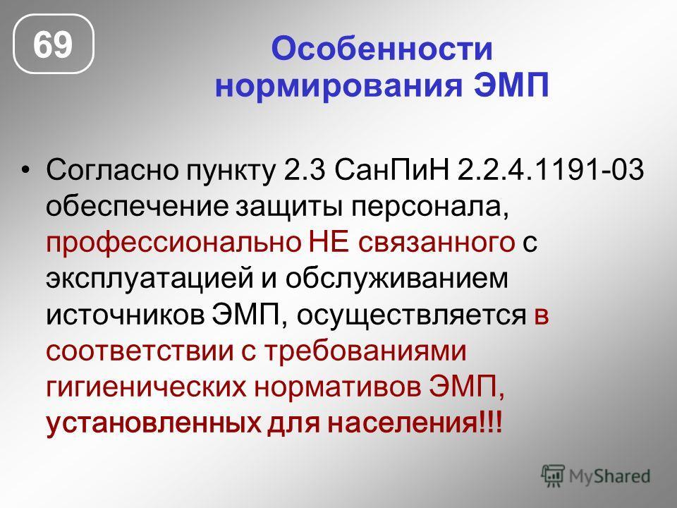 Особенности нормирования ЭМП Согласно пункту 2.3 СанПиН 2.2.4.1191-03 обеспечение защиты персонала, профессионально НЕ связанного с эксплуатацией и обслуживанием источников ЭМП, осуществляется в соответствии с требованиями гигиенических нормативов ЭМ