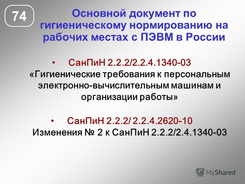 Основной документ по гигиеническому нормированию на рабочих местах с ПЭВМ в России 74 СанПиН 2.2.2/2.2.4.1340-03 «Гигиенические требования к персональным электронно-вычислительным машинам и организации работы» СанПиН 2.2.2/ 2.2.4.2620-10 Изменения 2