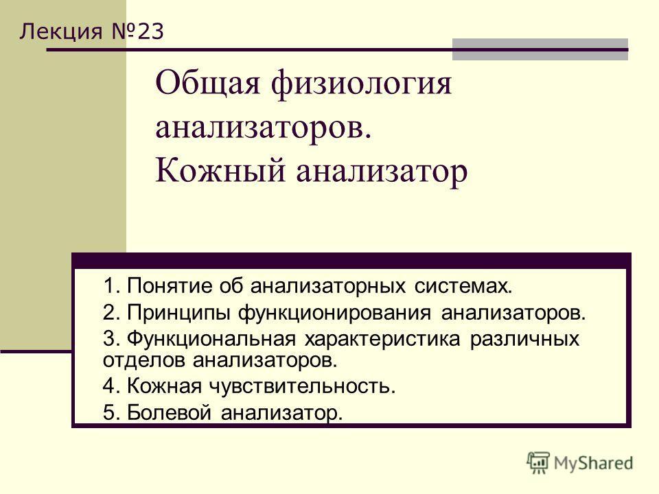 Общая физиология анализаторов. Кожный анализатор 1. Понятие об анализаторных системах. 2. Принципы функционирования анализаторов. 3. Функциональная характеристика различных отделов анализаторов. 4. Кожная чувствительность. 5. Болевой анализатор. Лекц