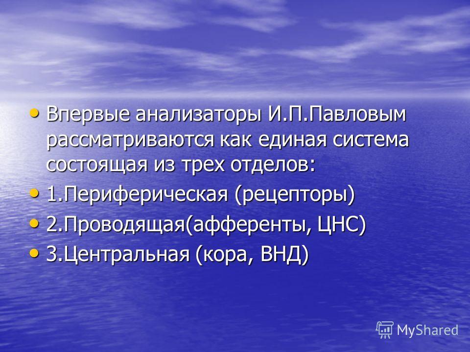 Впервые анализаторы И.П.Павловым рассматриваются как единая система состоящая из трех отделов: Впервые анализаторы И.П.Павловым рассматриваются как единая система состоящая из трех отделов: 1.Периферическая (рецепторы) 1.Периферическая (рецепторы) 2.