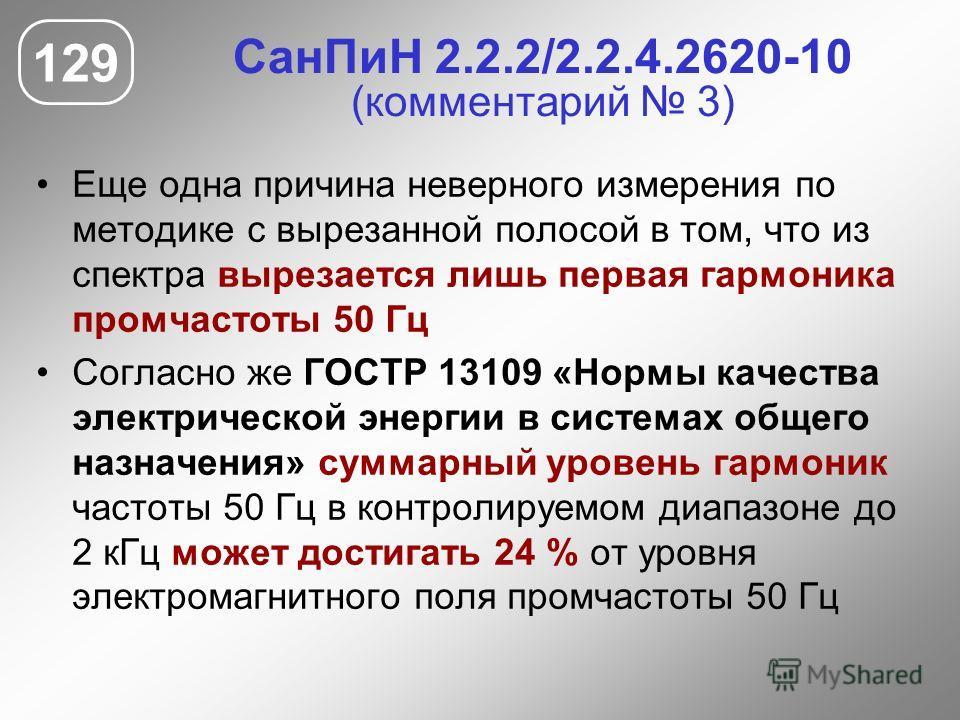СанПиН 2.2.2/2.2.4.2620-10 (комментарий 3) Еще одна причина неверного измерения по методике с вырезанной полосой в том, что из спектра вырезается лишь первая гармоника промчастоты 50 Гц Согласно же ГОСТР 13109 «Нормы качества электрической энергии в