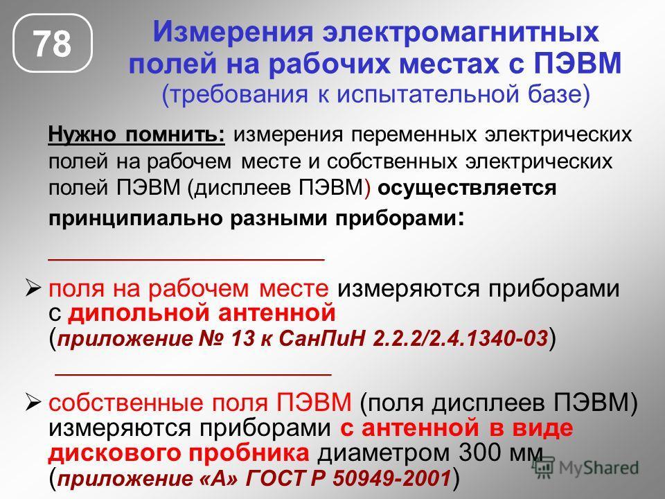 Измерения электромагнитных полей на рабочих местах с ПЭВМ (требования к испытательной базе) 78 Нужно помнить: измерения переменных электрических полей на рабочем месте и собственных электрических полей ПЭВМ (дисплеев ПЭВМ) осуществляется принципиальн