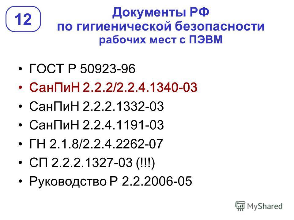 Документы РФ по гигиенической безопасности рабочих мест с ПЭВМ 12 ГОСТ Р 50923-96 СанПиН 2.2.2/2.2.4.1340-03 СанПиН 2.2.2.1332-03 СанПиН 2.2.4.1191-03 ГН 2.1.8/2.2.4.2262-07 СП 2.2.2.1327-03 (!!!) Руководство Р 2.2.2006-05