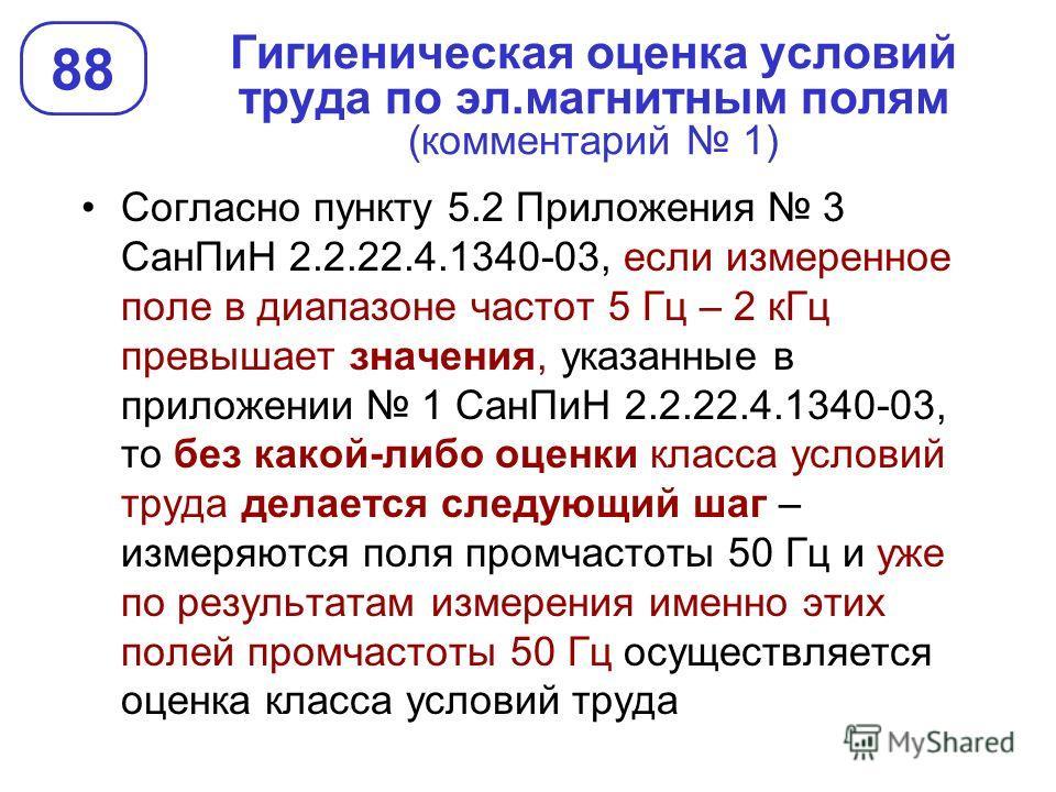 Гигиеническая оценка условий труда по эл.магнитным полям (комментарий 1) 88 Согласно пункту 5.2 Приложения 3 СанПиН 2.2.22.4.1340-03, если измеренное поле в диапазоне частот 5 Гц – 2 кГц превышает значения, указанные в приложении 1 СанПиН 2.2.22.4.13