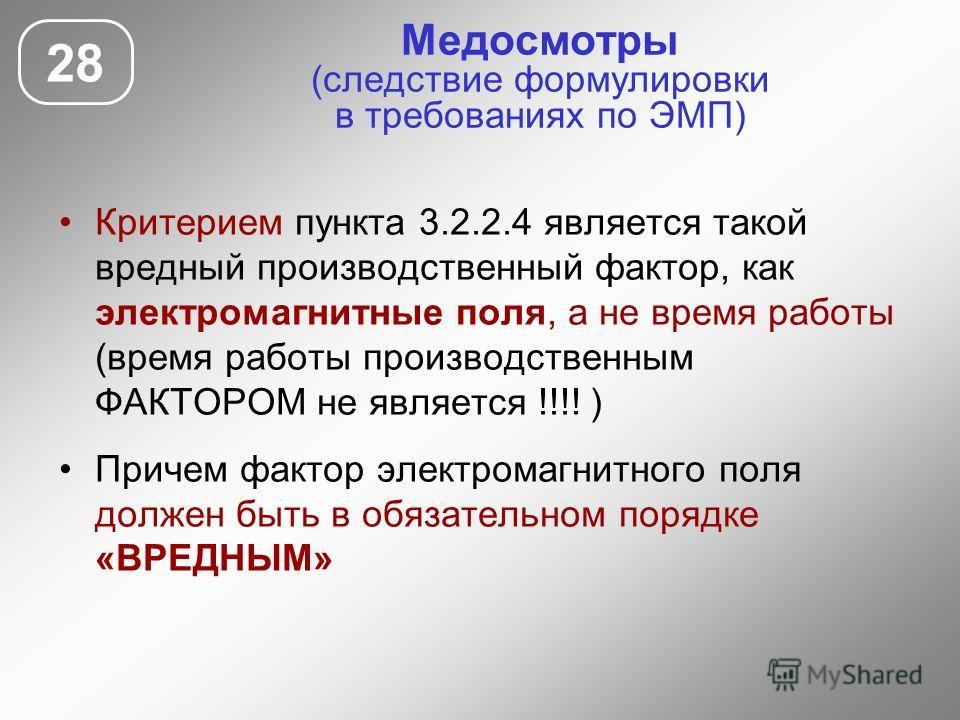 Медосмотры (следствие формулировки в требованиях по ЭМП) Критерием пункта 3.2.2.4 является такой вредный производственный фактор, как электромагнитные поля, а не время работы (время работы производственным ФАКТОРОМ не является !!!! ) Причем фактор эл