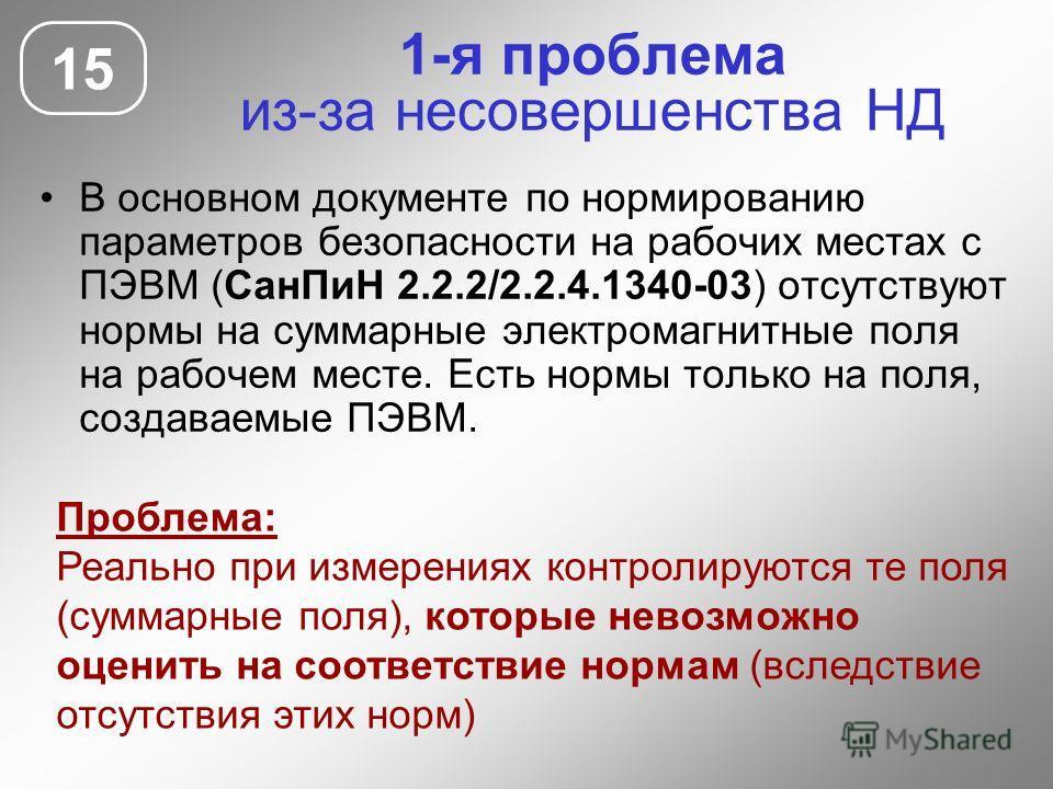 1-я проблема из-за несовершенства НД В основном документе по нормированию параметров безопасности на рабочих местах с ПЭВМ (СанПиН 2.2.2/2.2.4.1340-03) отсутствуют нормы на суммарные электромагнитные поля на рабочем месте. Есть нормы только на поля,