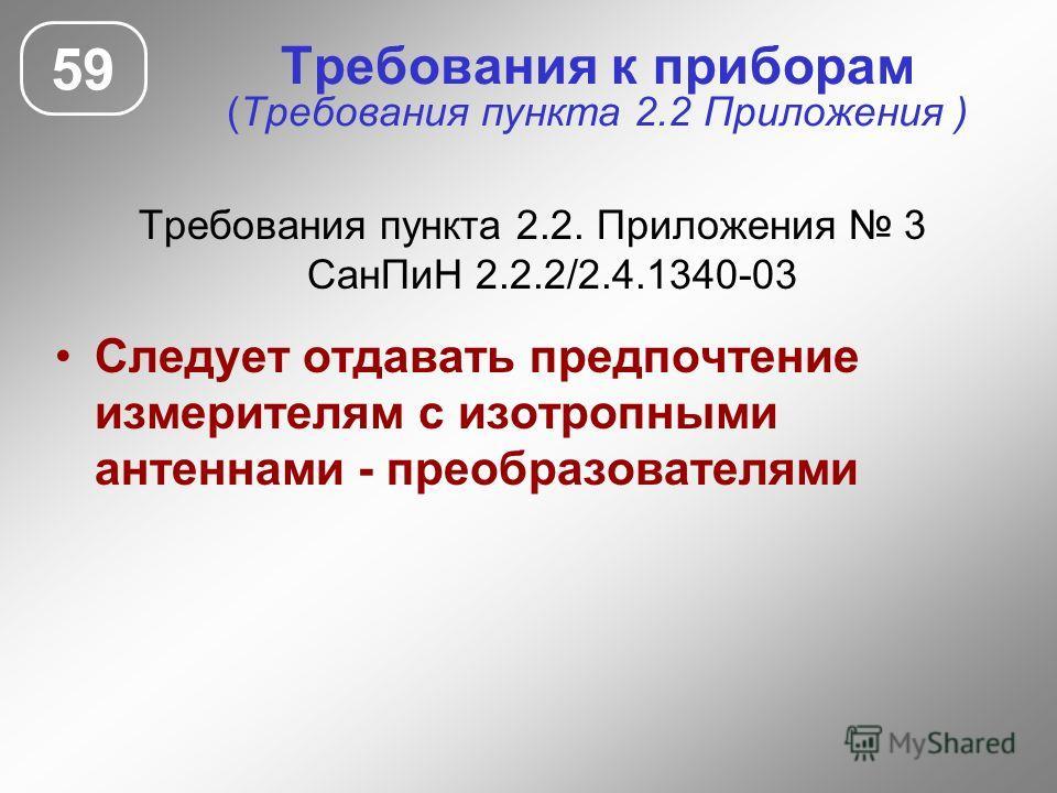 Требования к приборам (Требования пункта 2.2 Приложения ) Требования пункта 2.2. Приложения 3 СанПиН 2.2.2/2.4.1340-03 Следует отдавать предпочтение измерителям с изотропными антеннами - преобразователями 59