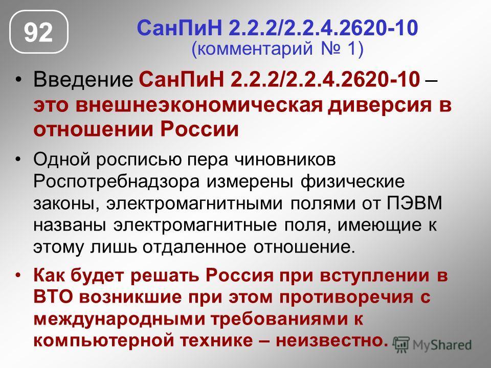 СанПиН 2.2.2/2.2.4.2620-10 (комментарий 1) Введение СанПиН 2.2.2/2.2.4.2620-10 – это внешнеэкономическая диверсия в отношении России Одной росписью пера чиновников Роспотребнадзора измерены физические законы, электромагнитными полями от ПЭВМ названы
