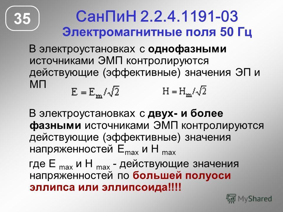 СанПиН 2.2.4.1191-03 Электромагнитные поля 50 Гц 35 В электроустановках с однофазными источниками ЭМП контролируются действующие (эффективные) значения ЭП и МП В электроустановках с двух- и более фазными источниками ЭМП контролируются действующие (эф